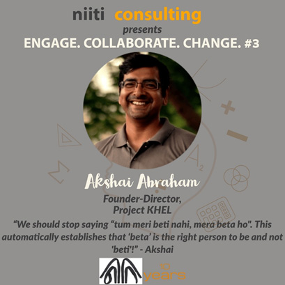3. ENGAGE. COLLABORATE. CHANGE. : Leveraging sports as a means to ensure gender sensitivity in children and childhood holistic development: Akshai Abraham, Founder-Director, Project KHEL